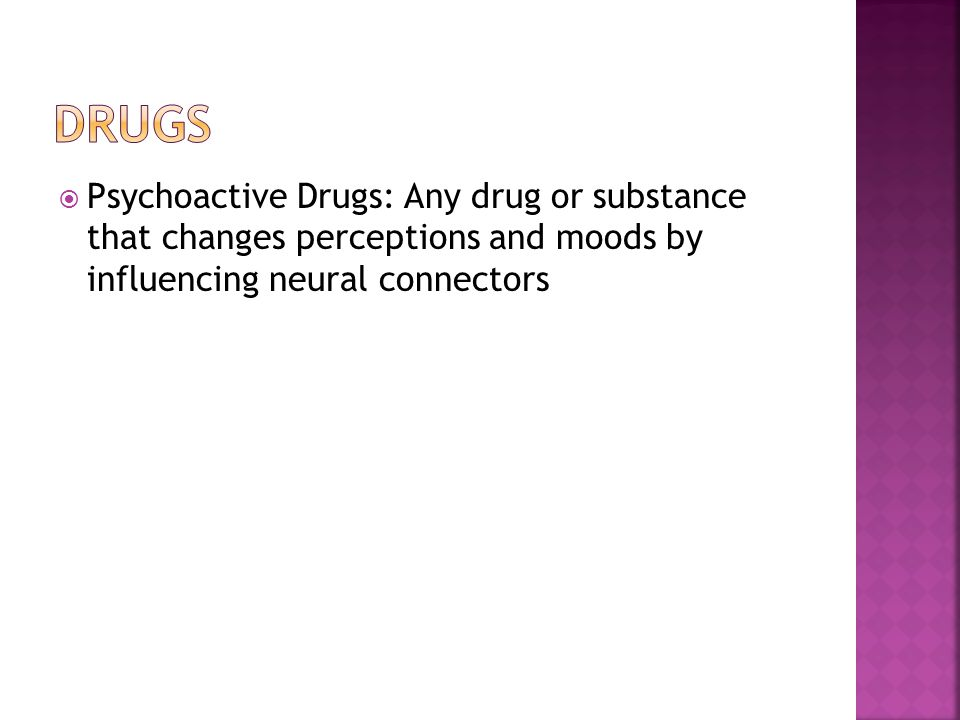  Psychoactive Drugs: Any drug or substance that changes perceptions and moods by influencing neural connectors