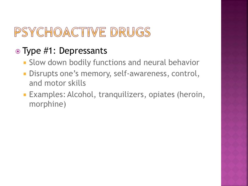  Type #1: Depressants  Slow down bodily functions and neural behavior  Disrupts one's memory, self-awareness, control, and motor skills  Examples: