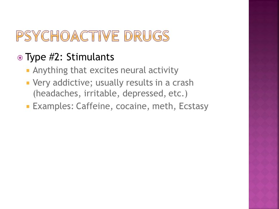  Type #2: Stimulants  Anything that excites neural activity  Very addictive; usually results in a crash (headaches, irritable, depressed, etc.)  E