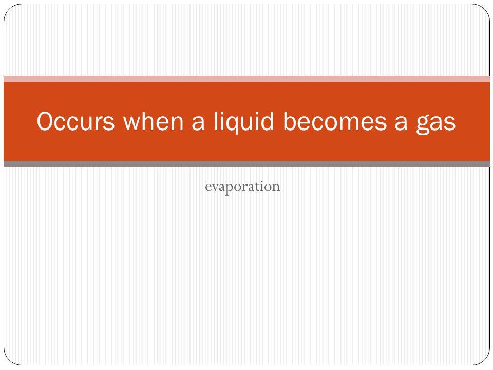 evaporation Occurs when a liquid becomes a gas