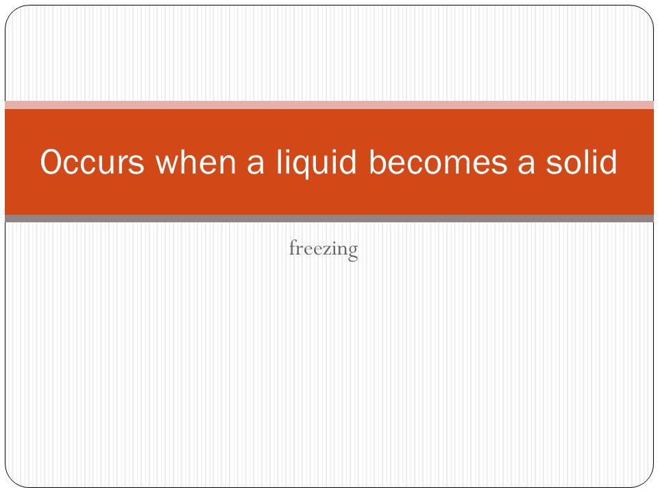 freezing Occurs when a liquid becomes a solid