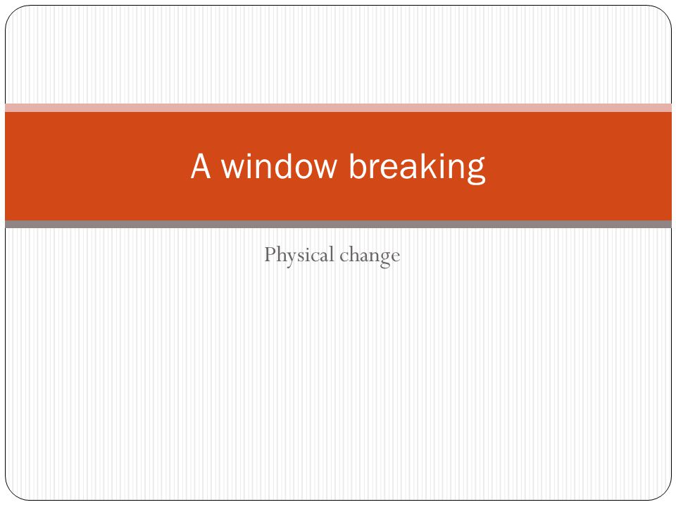 Physical change A window breaking