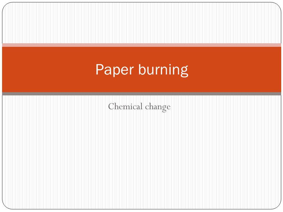 Chemical change Paper burning