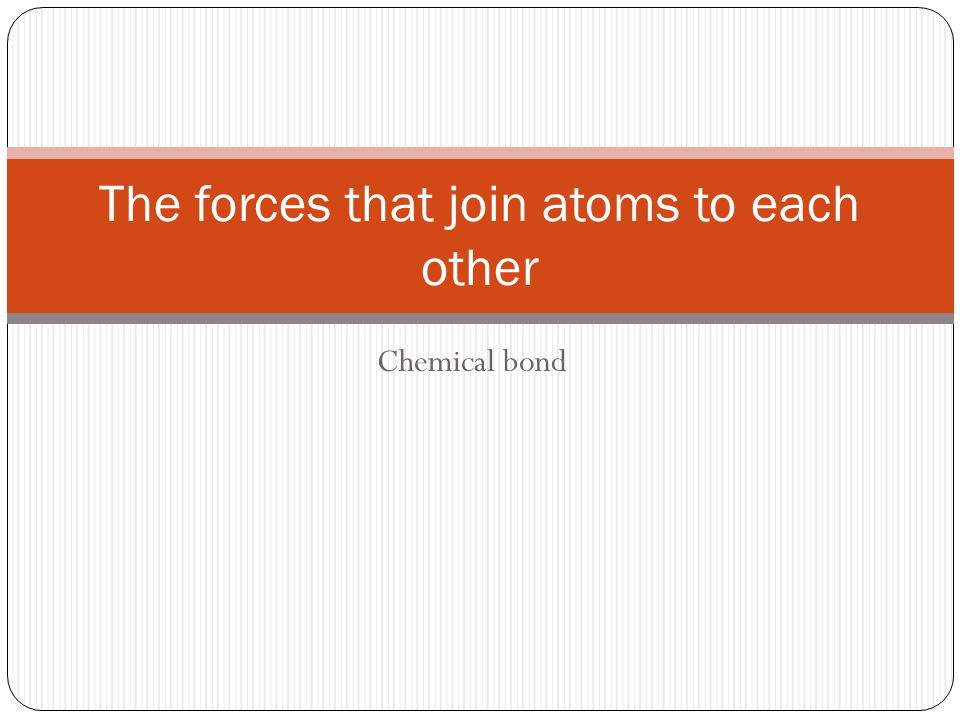 Chemical bond The forces that join atoms to each other