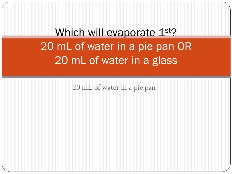 20 mL of water in a pie pan Which will evaporate 1 st ? 20 mL of water in a pie pan OR 20 mL of water in a glass