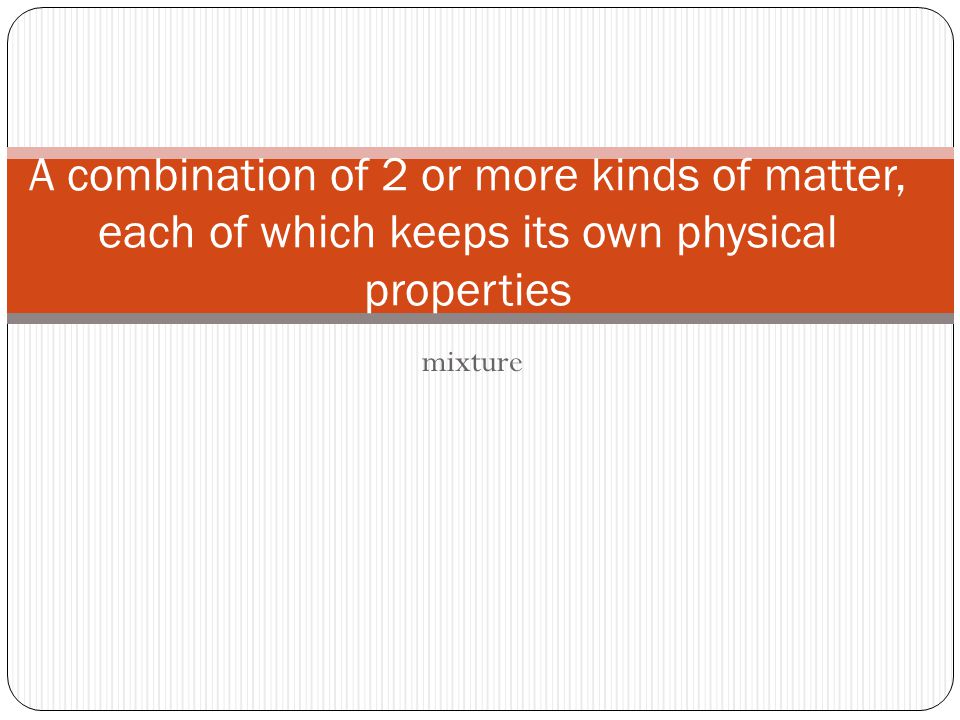 mixture A combination of 2 or more kinds of matter, each of which keeps its own physical properties