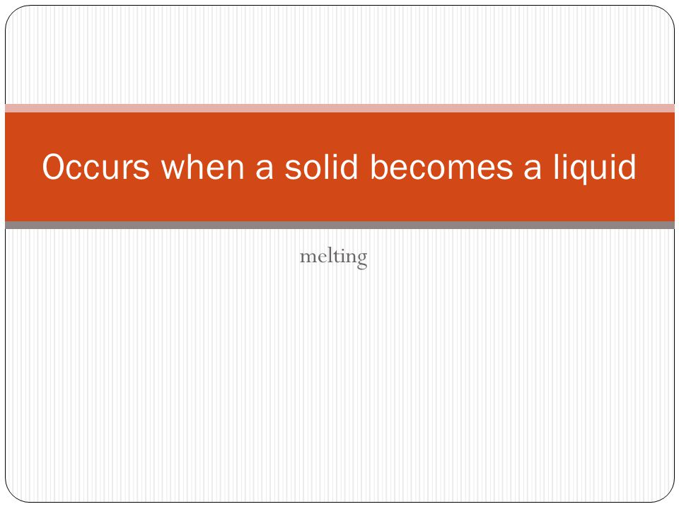 melting Occurs when a solid becomes a liquid