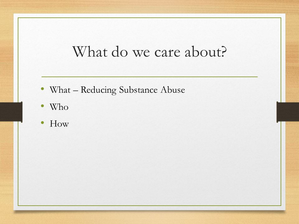 What do we care about What – Reducing Substance Abuse Who How