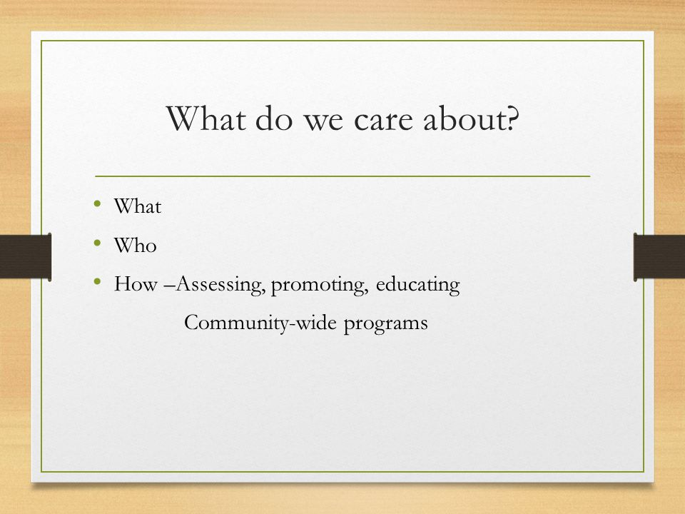 What do we care about What Who How –Assessing, promoting, educating Community-wide programs
