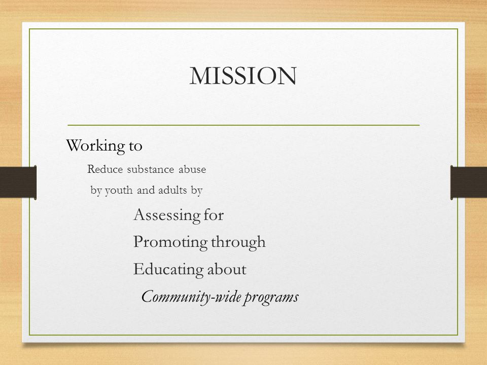 MISSION Working to Reduce substance abuse by youth and adults by Assessing for Promoting through Educating about Community-wide programs