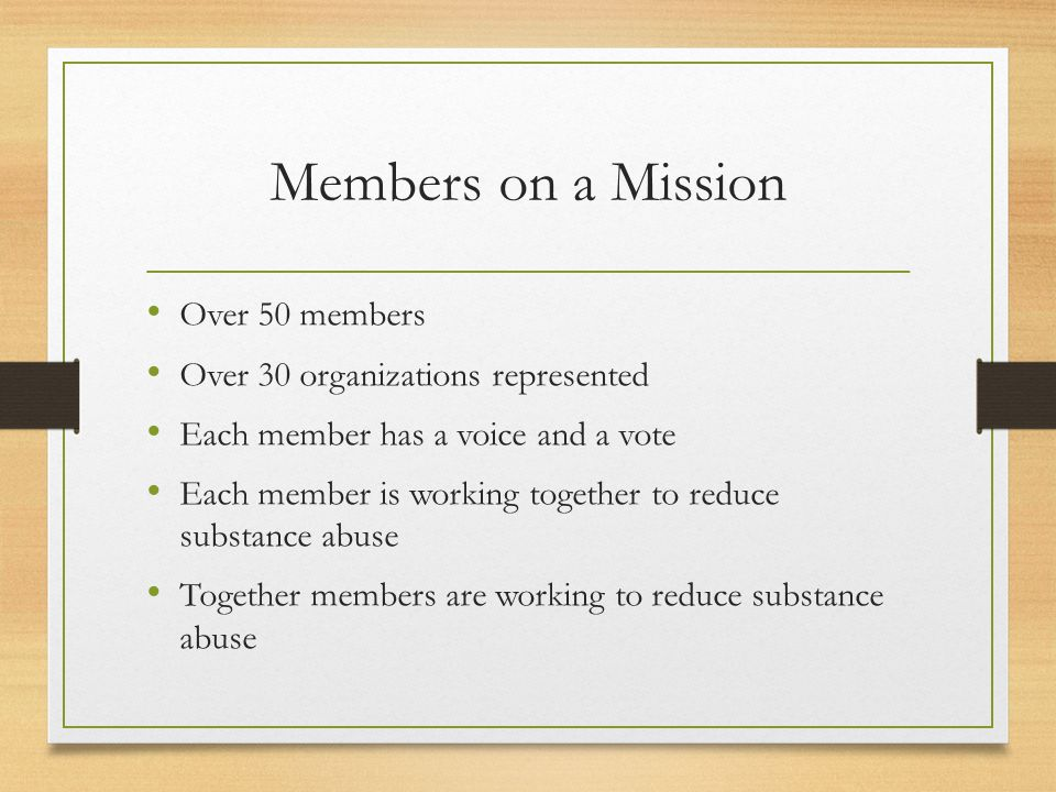 Members on a Mission Over 50 members Over 30 organizations represented Each member has a voice and a vote Each member is working together to reduce substance abuse Together members are working to reduce substance abuse