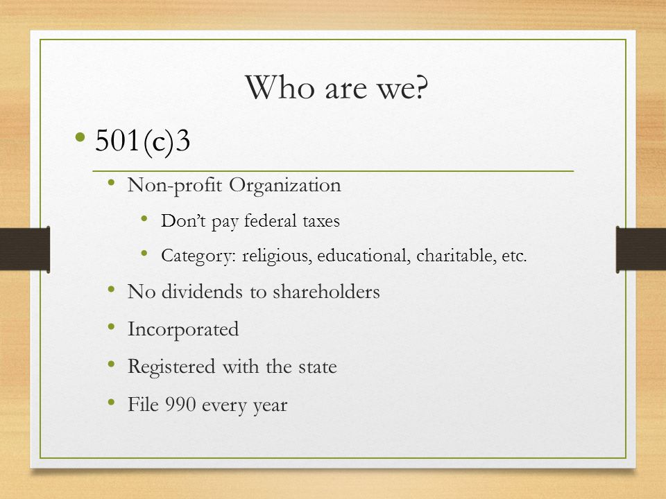 Who are we? 501(c)3 Non-profit Organization Don't pay federal taxes Category: religious, educational, charitable, etc. No dividends to shareholders In