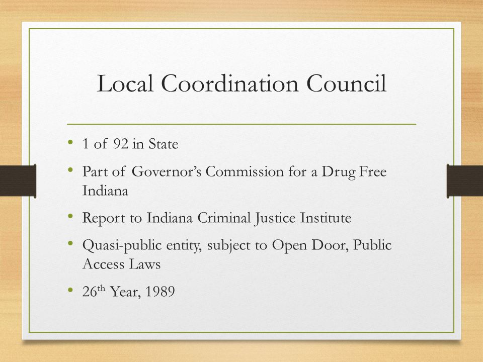 Local Coordination Council 1 of 92 in State Part of Governor's Commission for a Drug Free Indiana Report to Indiana Criminal Justice Institute Quasi-public entity, subject to Open Door, Public Access Laws 26 th Year, 1989