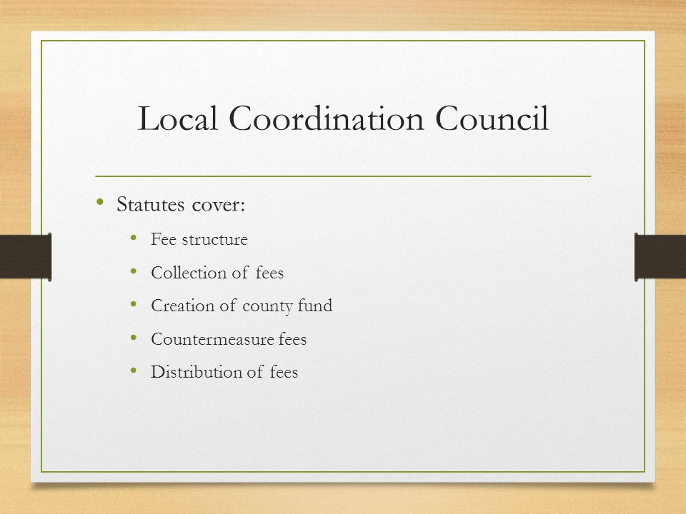 Local Coordination Council Statutes cover: Fee structure Collection of fees Creation of county fund Countermeasure fees Distribution of fees