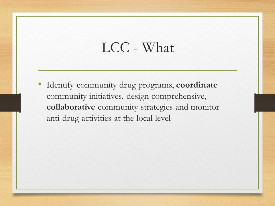 LCC - What Identify community drug programs, coordinate community initiatives, design comprehensive, collaborative community strategies and monitor anti-drug activities at the local level