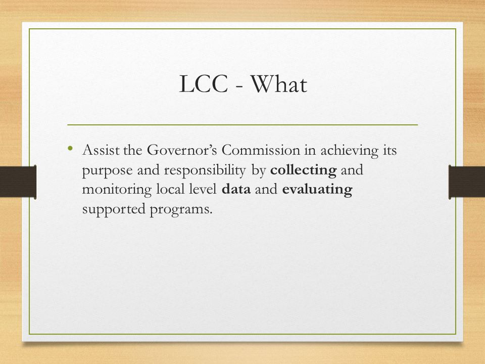 LCC - What Assist the Governor's Commission in achieving its purpose and responsibility by collecting and monitoring local level data and evaluating supported programs.