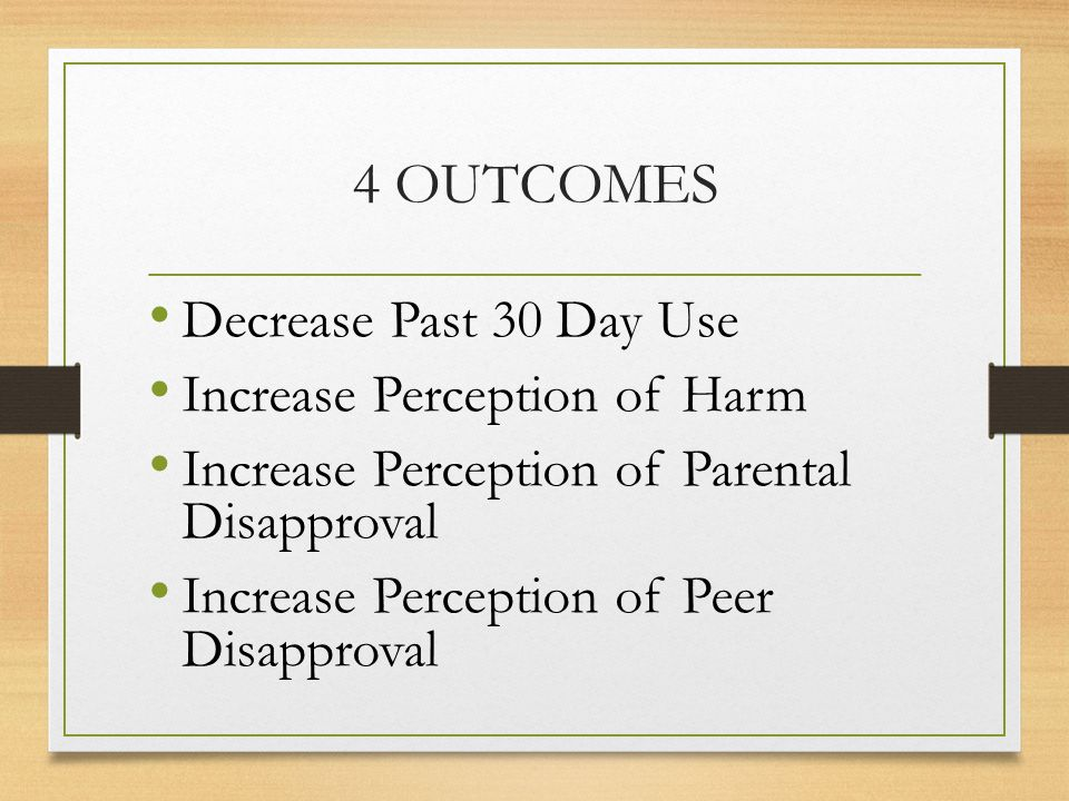 4 OUTCOMES Decrease Past 30 Day Use Increase Perception of Harm Increase Perception of Parental Disapproval Increase Perception of Peer Disapproval