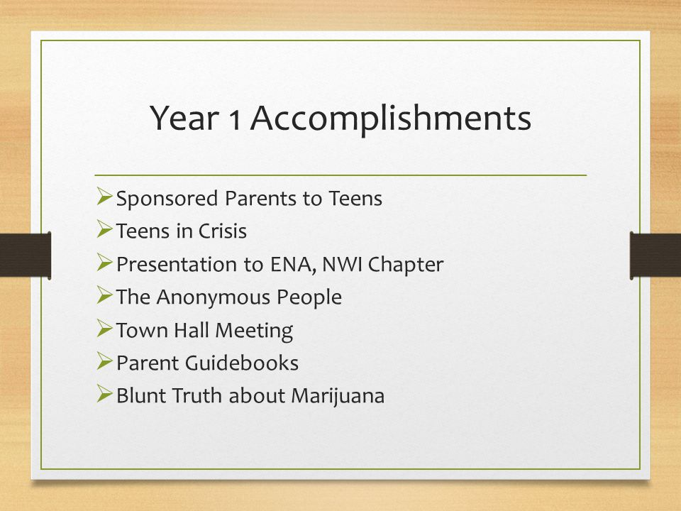 Year 1 Accomplishments  Sponsored Parents to Teens  Teens in Crisis  Presentation to ENA, NWI Chapter  The Anonymous People  Town Hall Meeting  Parent Guidebooks  Blunt Truth about Marijuana