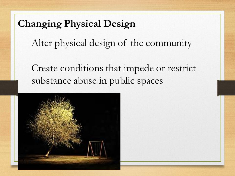 Changing Physical Design Alter physical design of the community Create conditions that impede or restrict substance abuse in public spaces