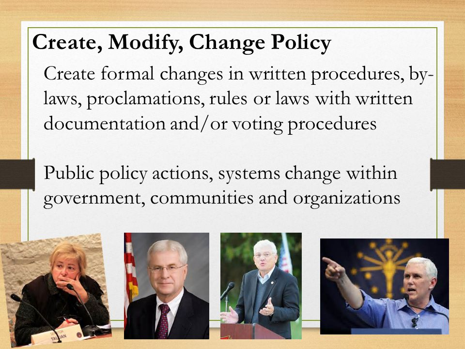 Create, Modify, Change Policy Create formal changes in written procedures, by- laws, proclamations, rules or laws with written documentation and/or voting procedures Public policy actions, systems change within government, communities and organizations