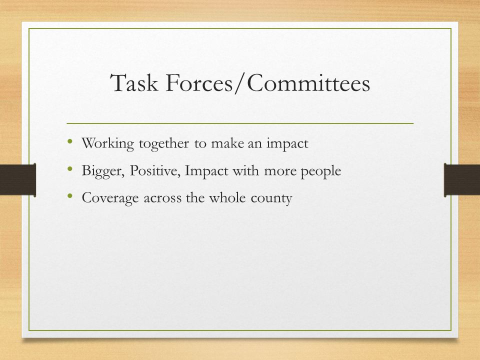 Task Forces/Committees Working together to make an impact Bigger, Positive, Impact with more people Coverage across the whole county