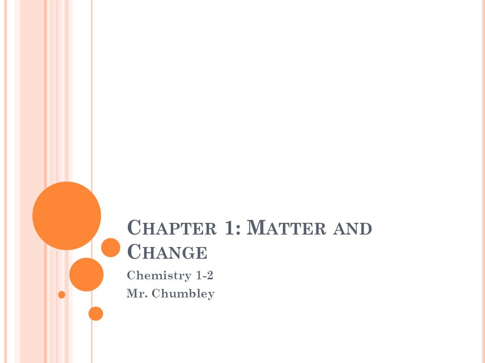 C HAPTER 1: M ATTER AND C HANGE Chemistry 1-2 Mr. Chumbley