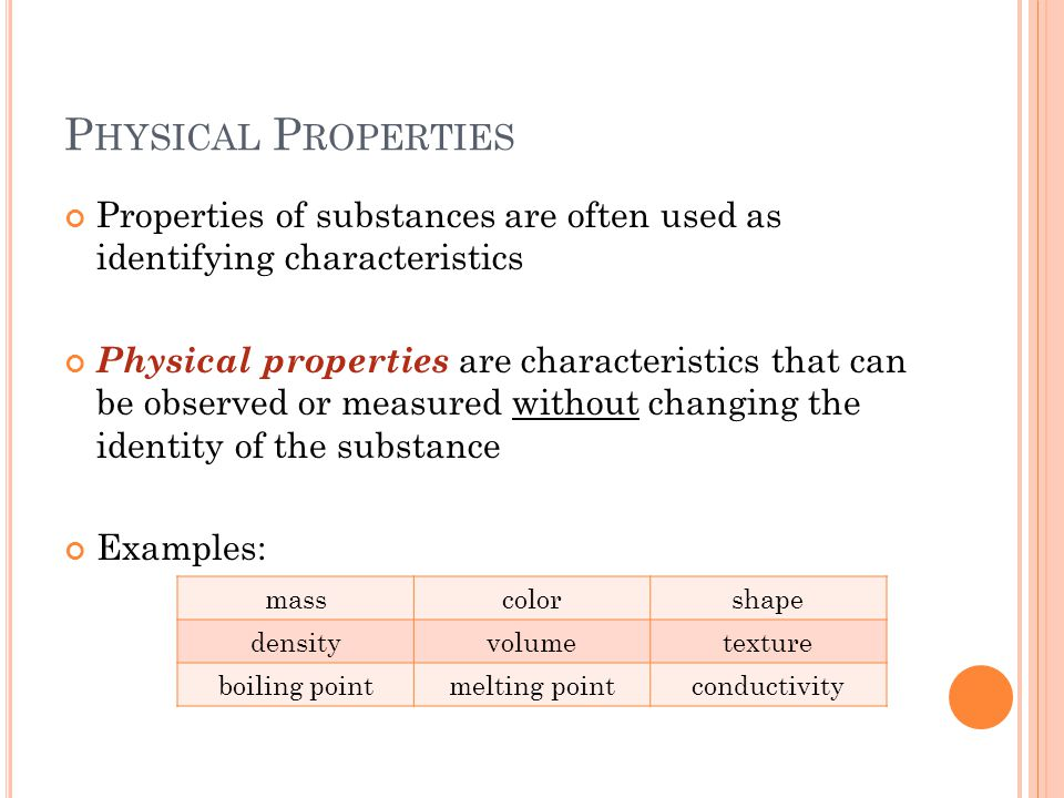 P HYSICAL P ROPERTIES Properties of substances are often used as identifying characteristics Physical properties are characteristics that can be observed or measured without changing the identity of the substance Examples: masscolorshape densityvolumetexture boiling pointmelting pointconductivity