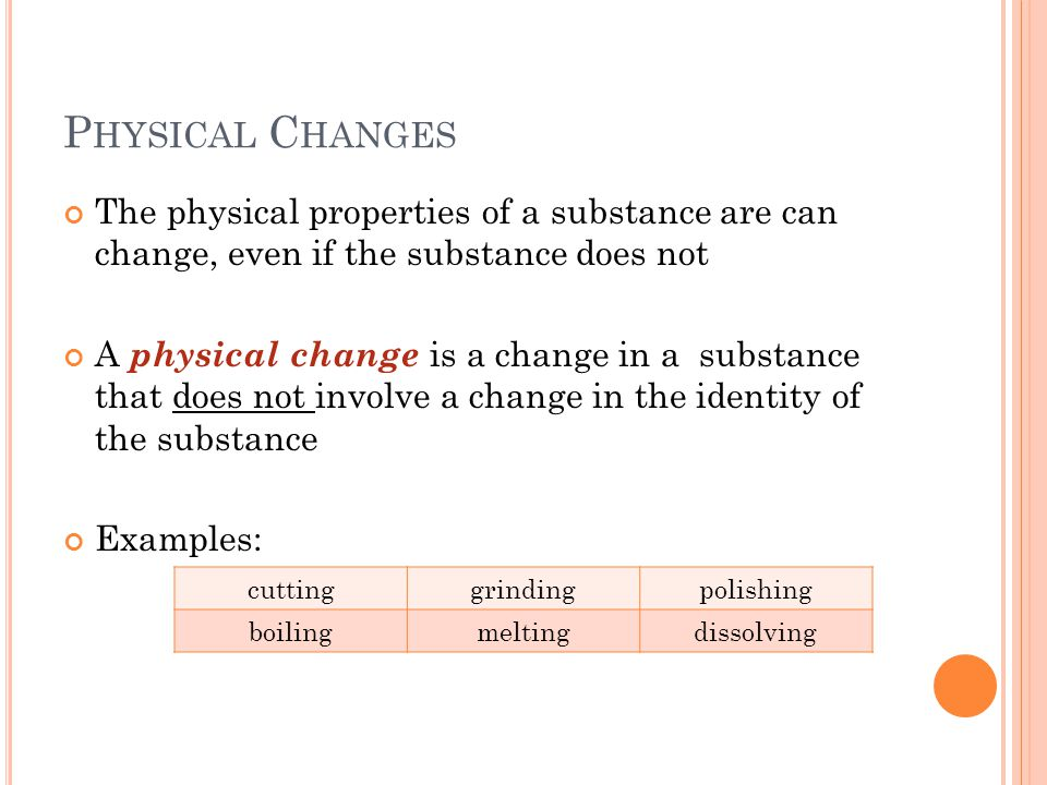P HYSICAL C HANGES The physical properties of a substance are can change, even if the substance does not A physical change is a change in a substance that does not involve a change in the identity of the substance Examples: cuttinggrindingpolishing boilingmeltingdissolving