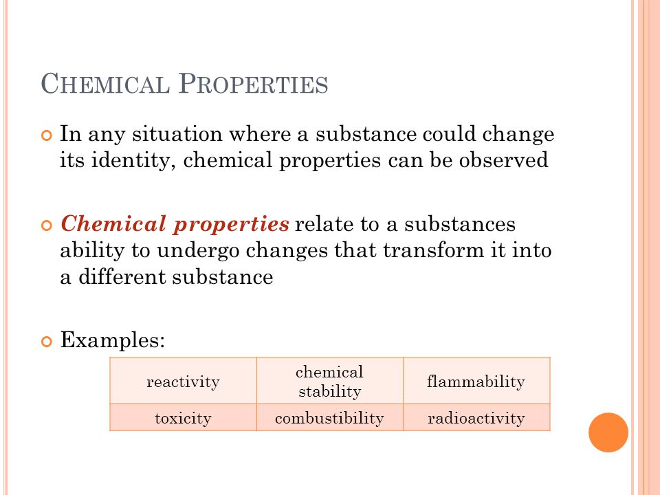 C HEMICAL P ROPERTIES In any situation where a substance could change its identity, chemical properties can be observed Chemical properties relate to a substances ability to undergo changes that transform it into a different substance Examples: reactivity chemical stability flammability toxicitycombustibilityradioactivity