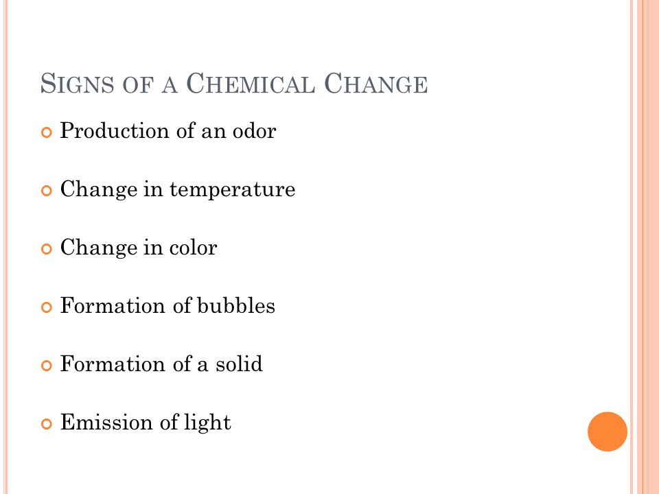 S IGNS OF A C HEMICAL C HANGE Production of an odor Change in temperature Change in color Formation of bubbles Formation of a solid Emission of light