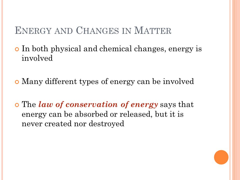 E NERGY AND C HANGES IN M ATTER In both physical and chemical changes, energy is involved Many different types of energy can be involved The law of conservation of energy says that energy can be absorbed or released, but it is never created nor destroyed