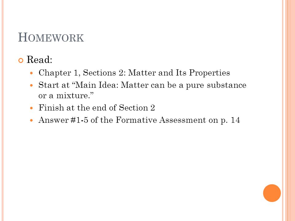 H OMEWORK Read: Chapter 1, Sections 2: Matter and Its Properties Start at Main Idea: Matter can be a pure substance or a mixture. Finish at the end of Section 2 Answer #1-5 of the Formative Assessment on p.