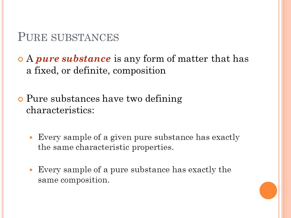 P URE SUBSTANCES A pure substance is any form of matter that has a fixed, or definite, composition Pure substances have two defining characteristics: Every sample of a given pure substance has exactly the same characteristic properties.