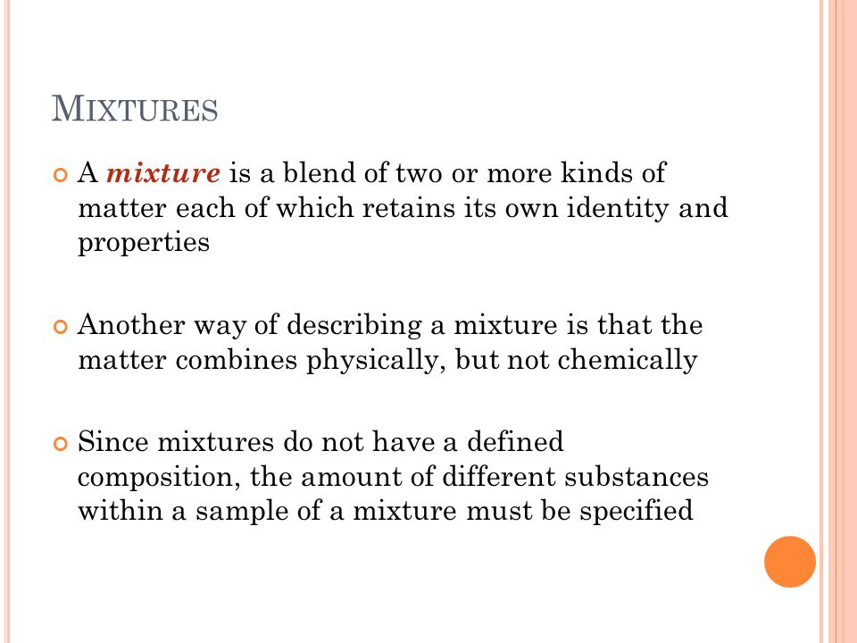M IXTURES A mixture is a blend of two or more kinds of matter each of which retains its own identity and properties Another way of describing a mixture is that the matter combines physically, but not chemically Since mixtures do not have a defined composition, the amount of different substances within a sample of a mixture must be specified
