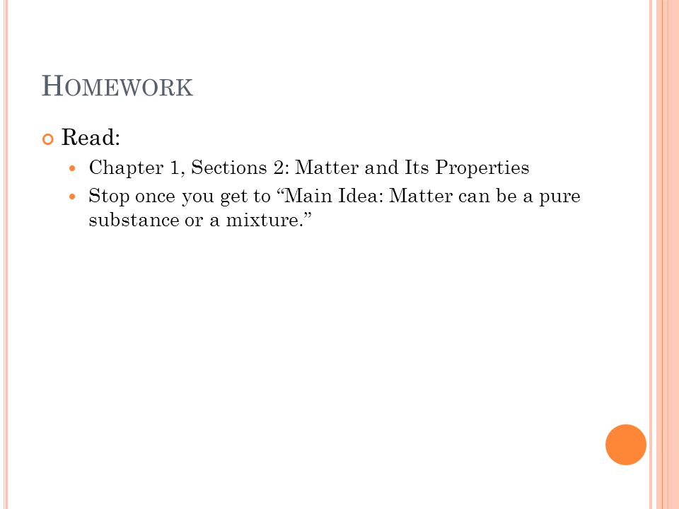 H OMEWORK Read: Chapter 1, Sections 2: Matter and Its Properties Stop once you get to Main Idea: Matter can be a pure substance or a mixture.