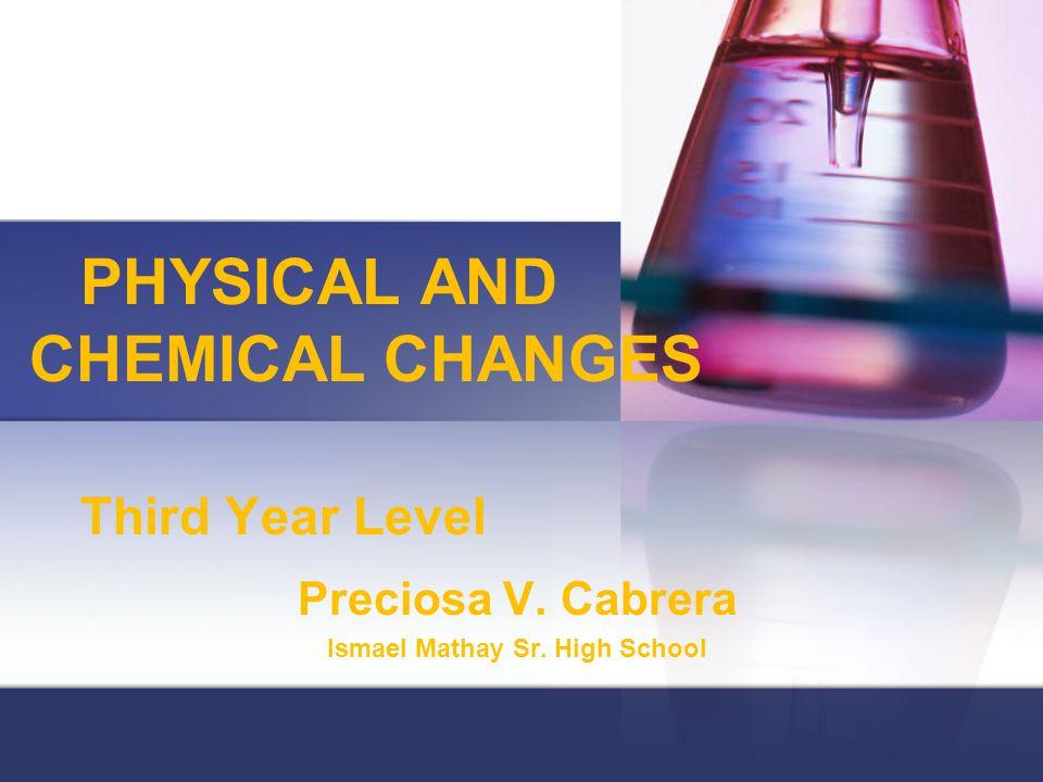 PHYSICAL AND CHEMICAL CHANGES Third Year Level Preciosa V. Cabrera Ismael Mathay Sr. High School