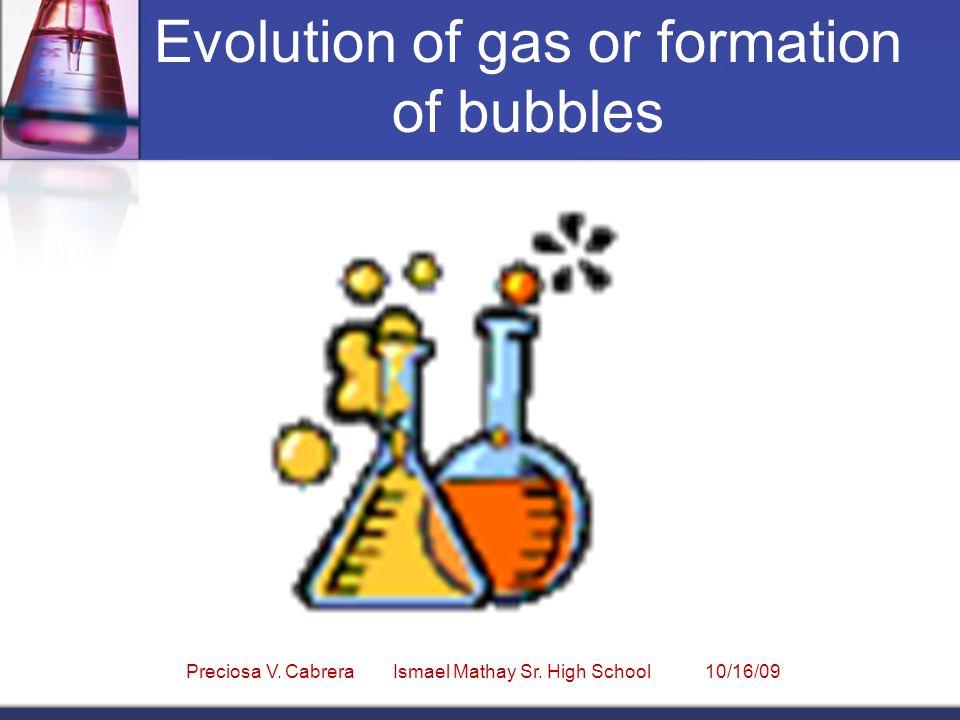 Evolution of gas or formation of bubbles Preciosa V. Cabrera Ismael Mathay Sr. High School 10/16/09