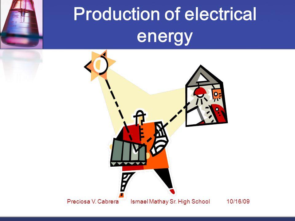 Production of electrical energy Preciosa V. Cabrera Ismael Mathay Sr. High School 10/16/09