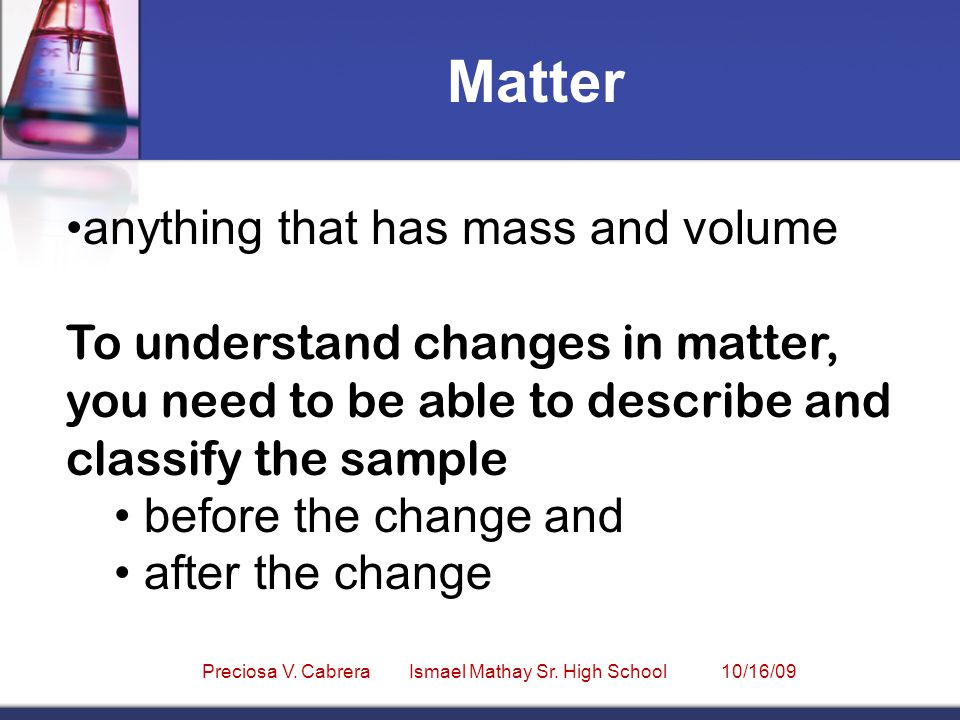 anything that has mass and volume To understand changes in matter, you need to be able to describe and classify the sample before the change and after the change Matter Preciosa V.