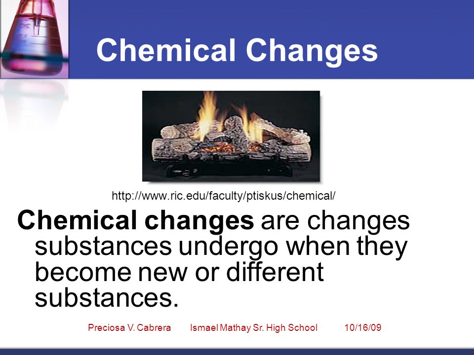 Chemical Changes http://www.ric.edu/faculty/ptiskus/chemical/ Chemical changes are changes substances undergo when they become new or different substances.