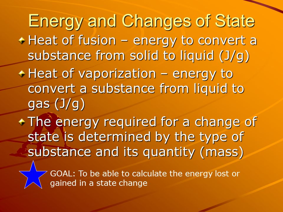 Energy and Changes of State Heat of fusion – energy to convert a substance from solid to liquid (J/g) Heat of vaporization – energy to convert a substance from liquid to gas (J/g) The energy required for a change of state is determined by the type of substance and its quantity (mass) GOAL: To be able to calculate the energy lost or gained in a state change