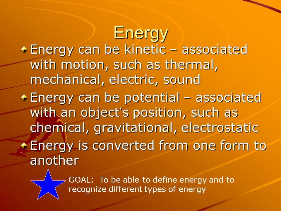 Energy Energy can be kinetic – associated with motion, such as thermal, mechanical, electric, sound Energy can be potential – associated with an object ' s position, such as chemical, gravitational, electrostatic Energy is converted from one form to another GOAL: To be able to define energy and to recognize different types of energy