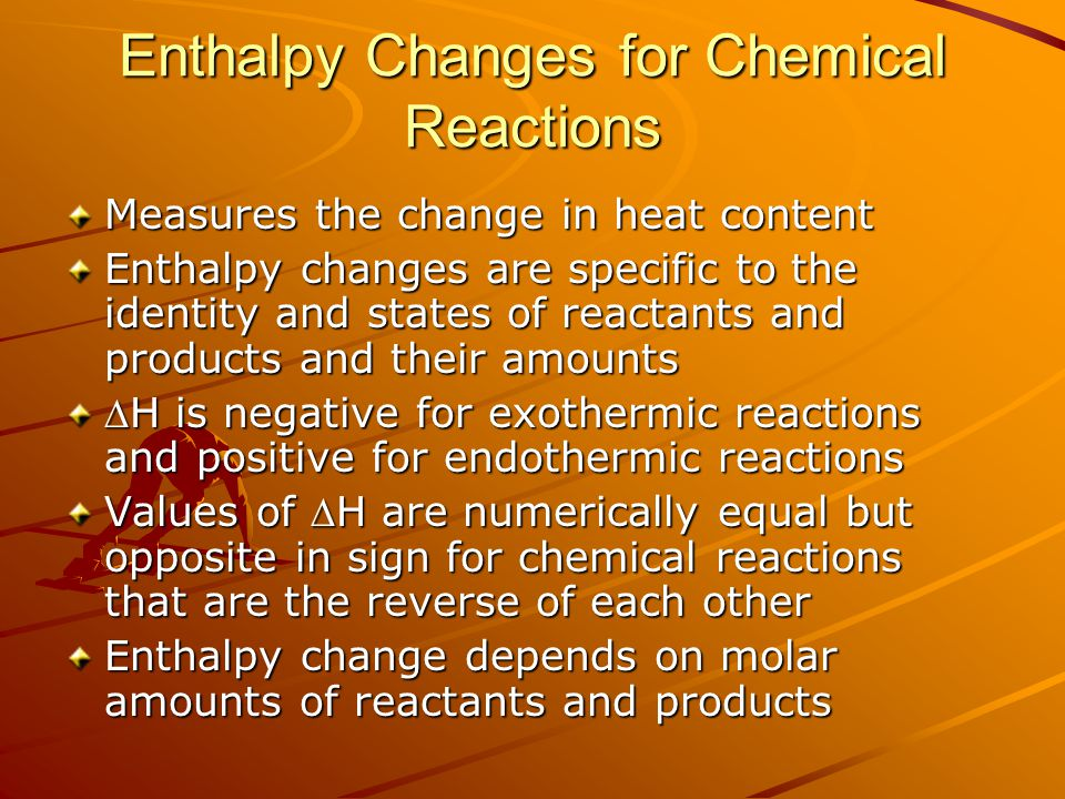 Enthalpy Changes for Chemical Reactions Measures the change in heat content Enthalpy changes are specific to the identity and states of reactants and products and their amounts H is negative for exothermic reactions and positive for endothermic reactions Values of H are numerically equal but opposite in sign for chemical reactions that are the reverse of each other Enthalpy change depends on molar amounts of reactants and products