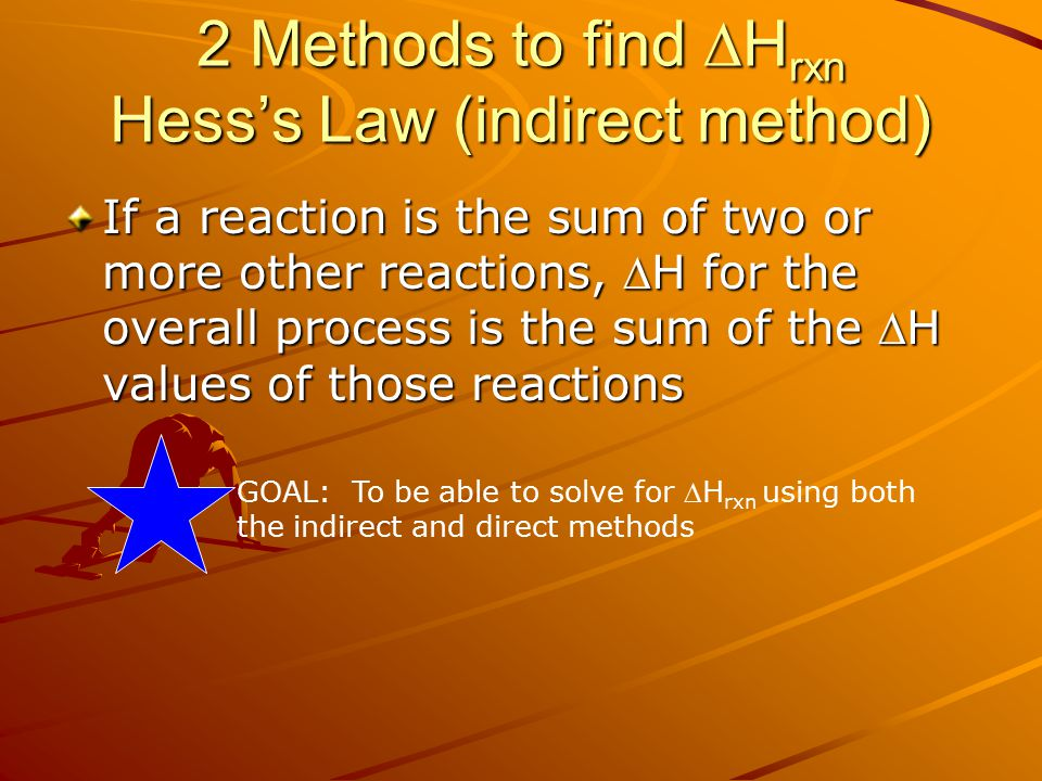 2 Methods to find  H rxn Hess's Law (indirect method) If a reaction is the sum of two or more other reactions, H for the overall process is the sum of the H values of those reactions GOAL: To be able to solve for H rxn using both the indirect and direct methods