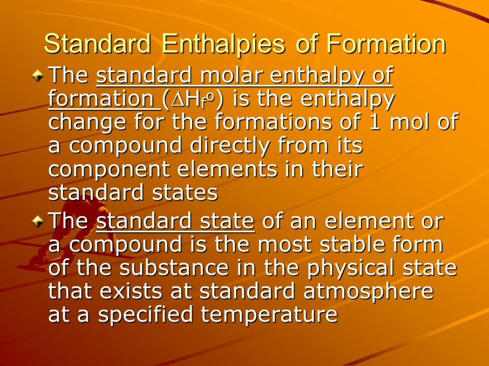 Standard Enthalpies of Formation The standard molar enthalpy of formation (H f o ) is the enthalpy change for the formations of 1 mol of a compound directly from its component elements in their standard states The standard state of an element or a compound is the most stable form of the substance in the physical state that exists at standard atmosphere at a specified temperature