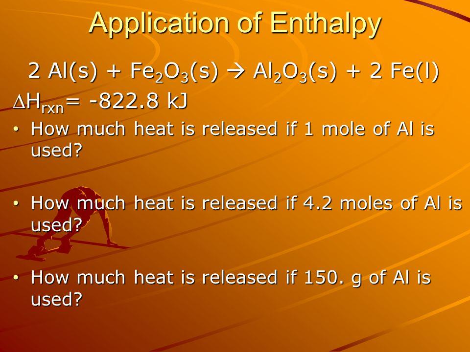 Application of Enthalpy 2 Al(s) + Fe 2 O 3 (s)  Al 2 O 3 (s) + 2 Fe(l) 2 Al(s) + Fe 2 O 3 (s)  Al 2 O 3 (s) + 2 Fe(l) H rxn = -822.8 kJ How much he