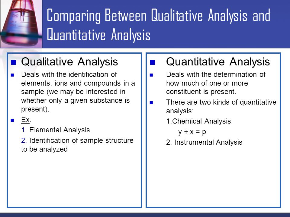 Comparing Between Qualitative Analysis and Quantitative Analysis Qualitative Analysis Deals with the identification of elements, ions and compounds in a sample (we may be interested in whether only a given substance is present).
