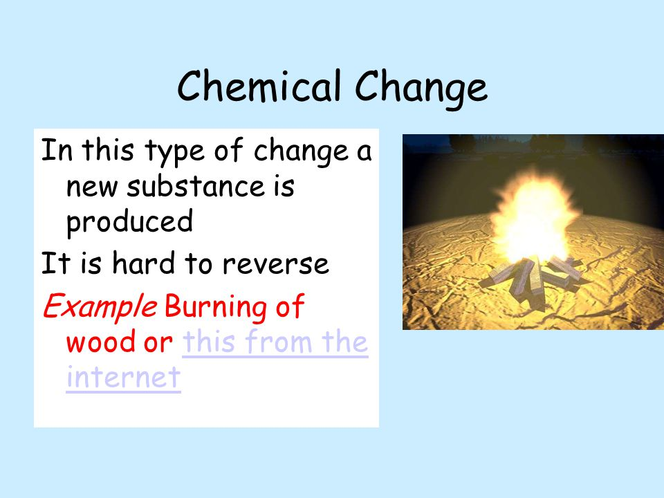 Chemical Change In this type of change a new substance is produced It is hard to reverse Example Burning of wood or this from the internetthis from th