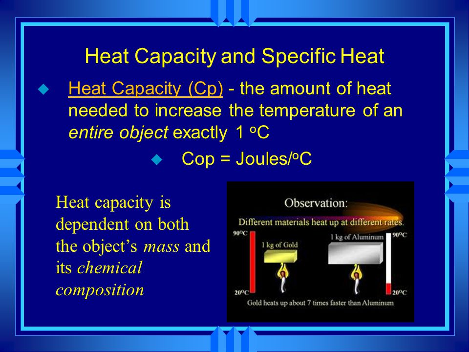Heat Capacity and Specific Heat u Heat Capacity (Cp) - the amount of heat needed to increase the temperature of an entire object exactly 1 o C u Cop =