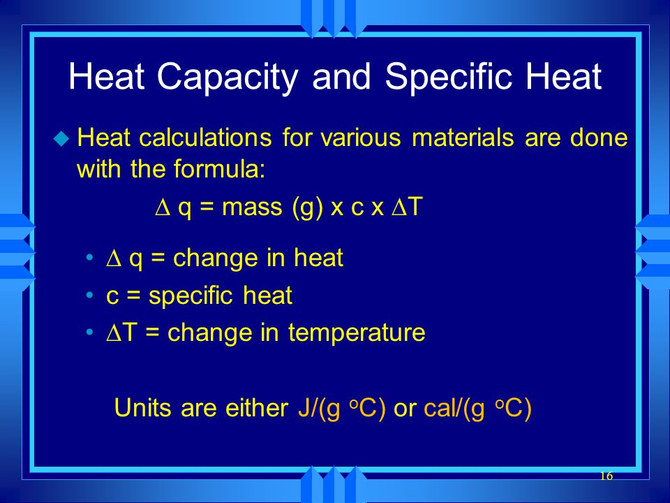 16 Heat Capacity and Specific Heat u Heat calculations for various materials are done with the formula:  q = mass (g) x c x  T  q = change in heat